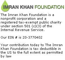 The Imran Khan Foundation is a nonprofit corporation and a registered tax-exempt public charity under section 501 (c)(3) of the Internal Revenue Service. Our EIN # is 20-3770402 Your contribution today to The Imran Khan Foundation is tax deductible in the US to the full extent as permitted by law